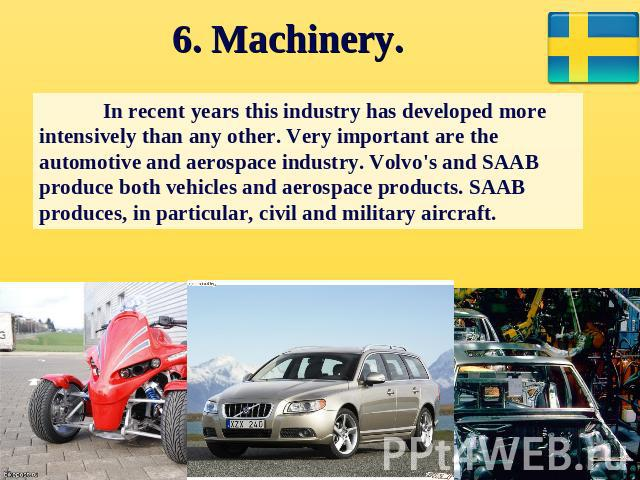 6. Machinery. In recent years this industry has developed more intensively than any other. Very important are the automotive and aerospace industry. Volvo's and SAAB produce both vehicles and aerospace products. SAAB produces, in particular, civil a…
