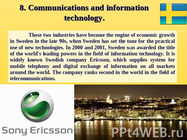 8. Communications and information technology. These two industries have become the engine of economic growth in Sweden in the late 90s, when Sweden has set the tone for the practical use of new technologies. In 2000 and 2001, Sweden was awarded the …