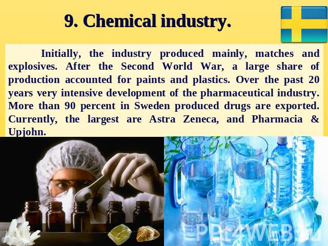 9. Chemical industry. Initially, the industry produced mainly, matches and explosives. After the Second World War, a large share of production accounted for paints and plastics. Over the past 20 years very intensive development of the pharmaceutical…