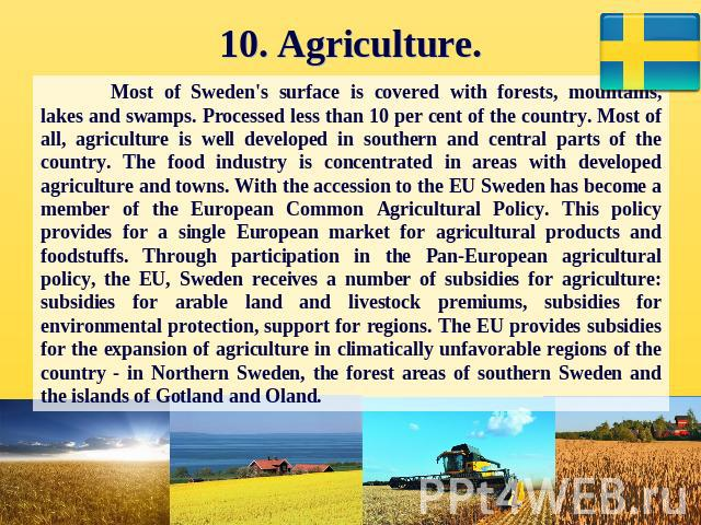 10. Agriculture. Most of Sweden's surface is covered with forests, mountains, lakes and swamps. Processed less than 10 per cent of the country. Most of all, agriculture is well developed in southern and central parts of the country. The food industr…