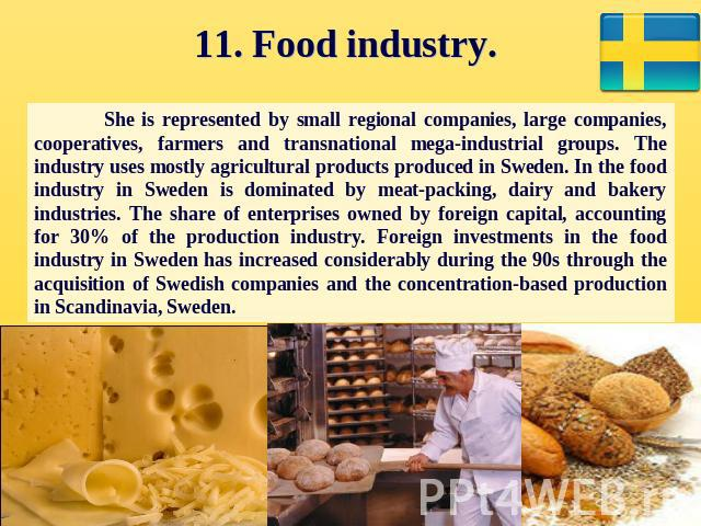 11. Food industry. She is represented by small regional companies, large companies, cooperatives, farmers and transnational mega-industrial groups. The industry uses mostly agricultural products produced in Sweden. In the food industry in Sweden is …