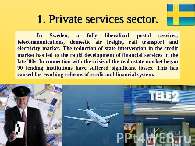 1. Private services sector. In Sweden, a fully liberalized postal services, telecommunications, domestic air freight, rail transport and electricity market. The reduction of state intervention in the credit market has led to the rapid development of…