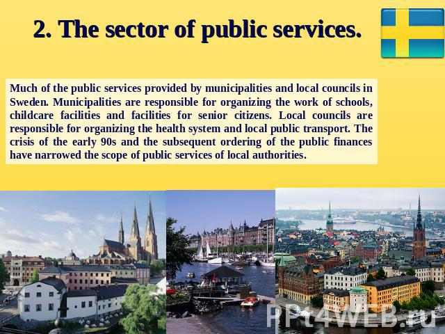 2. The sector of public services. Much of the public services provided by municipalities and local councils in Sweden. Municipalities are responsible for organizing the work of schools, childcare facilities and facilities for senior citizens. Local …
