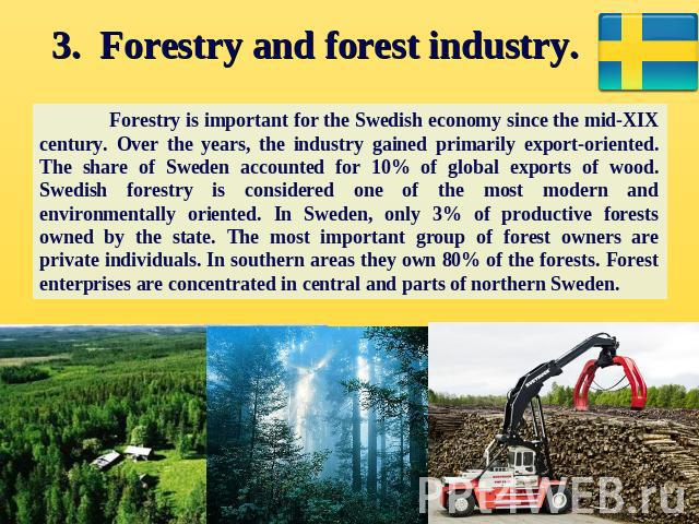 3. Forestry and forest industry. Forestry is important for the Swedish economy since the mid-XIX century. Over the years, the industry gained primarily export-oriented. The share of Sweden accounted for 10% of global exports of wood. Swedish forestr…