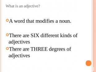 What is an adjective? A word that modifies a noun.There are SIX different kinds
