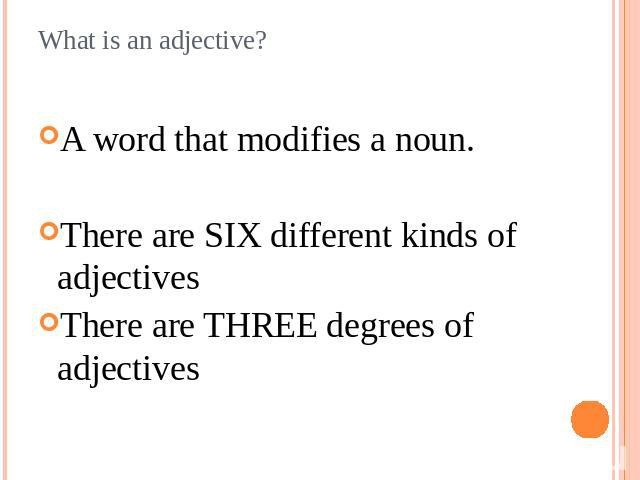 What is an adjective? A word that modifies a noun.There are SIX different kinds of adjectivesThere are THREE degrees of adjectives
