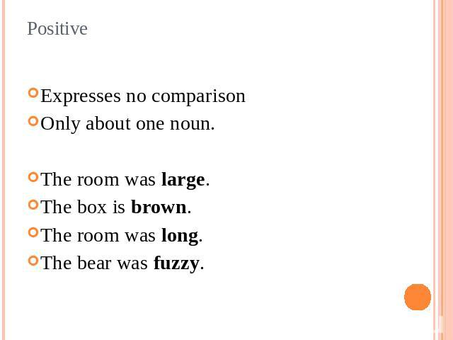 Positive Expresses no comparisonOnly about one noun.The room was large.The box is brown.The room was long.The bear was fuzzy.