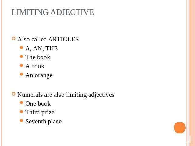 LIMITING ADJECTIVE Also called ARTICLESA, AN, THEThe bookA bookAn orangeNumerals are also limiting adjectivesOne bookThird prizeSeventh place