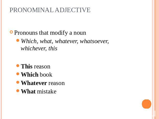 PRONOMINAL ADJECTIVE Pronouns that modify a nounWhich, what, whatever, whatsoever, whichever, thisThis reasonWhich bookWhatever reasonWhat mistake