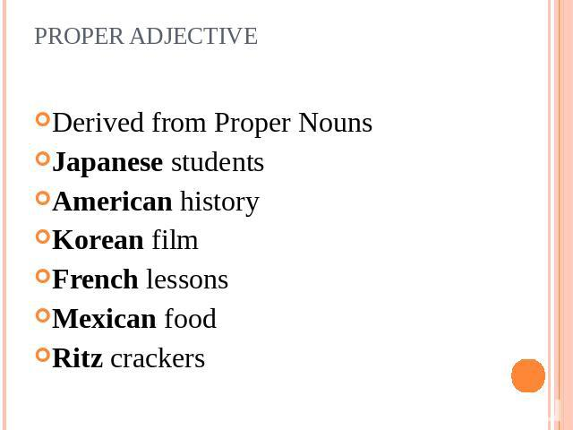 PROPER ADJECTIVE Derived from Proper NounsJapanese studentsAmerican historyKorean filmFrench lessonsMexican foodRitz crackers
