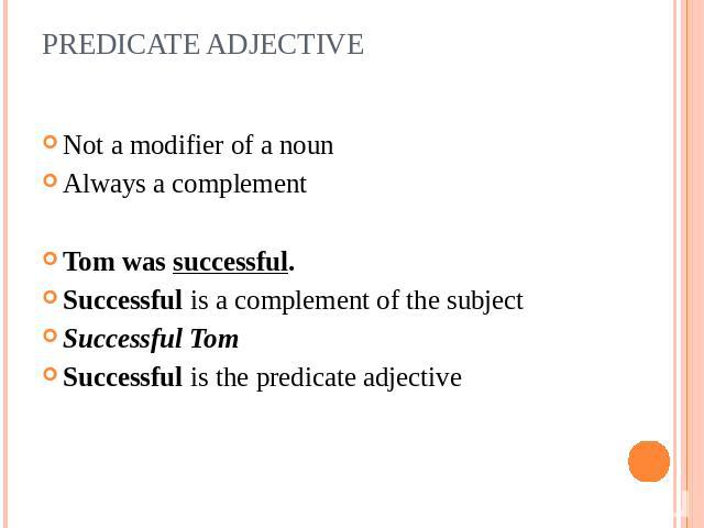 PREDICATE ADJECTIVE Not a modifier of a noun Always a complement Tom was successful. Successful is a complement of the subjectSuccessful TomSuccessful is the predicate adjective