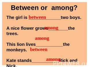 Between or among? The girl is _____________two boys.A nice flower grows________t