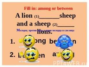 Fill in: among or between A lion (1)______sheep and a sheep (2)_____ lions. Моло
