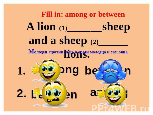 Fill in: among or between A lion (1)______sheep and a sheep (2)_____ lions. Молодец против овец, а среди молодца и сам овца