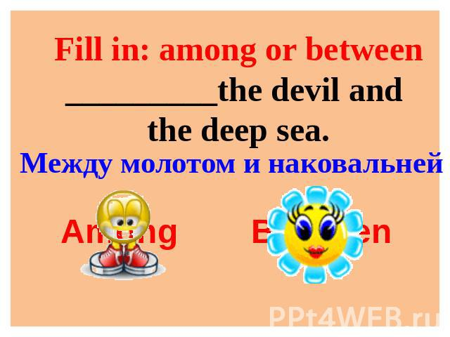 Fill in: among or between_________the devil and the deep sea. Между молотом и наковальней