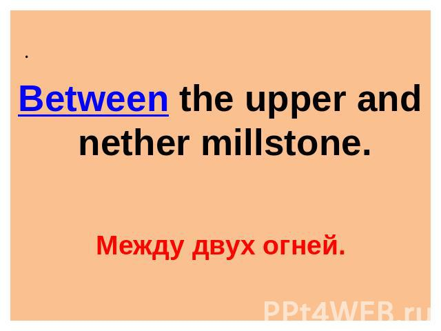 Between the upper and nether millstone. Между двух огней.