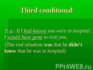 Third conditional E.g.: If I had known you were in hospital, I would have gone t