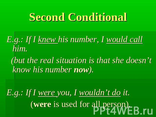 Second Conditional E.g.: If I knew his number, I would call him. (but the real situation is that she doesn't know his number now). E.g.: If I were you, I wouldn't do it. (were is used for all person).