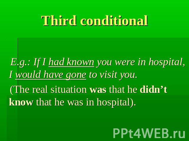 Third conditional E.g.: If I had known you were in hospital, I would have gone to visit you. (The real situation was that he didn't know that he was in hospital).