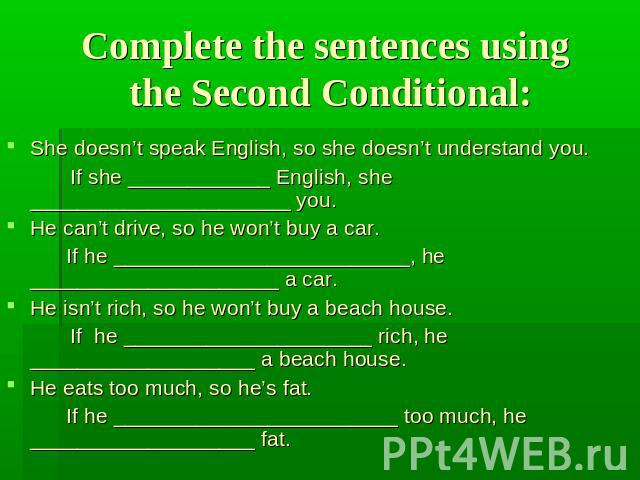 Complete the sentences using the Second Conditional: She doesn't speak English, so she doesn't understand you.If she ____________ English, she ______________________ you.He can't drive, so he won't buy a car. If he _________________________, he ____…
