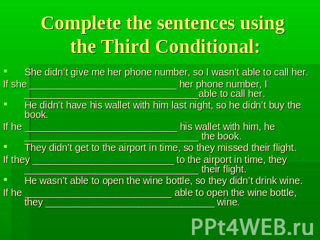 Complete the sentences using the Third Conditional: She didn't give me her phone number, so I wasn't able to call her.If she ___________________________ her phone number, I ________________________________able to call her.He didn't have his wallet w…