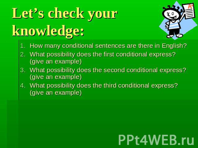 Let's check your knowledge: How many conditional sentences are there in English?What possibility does the first conditional express? (give an example)What possibility does the second conditional express? (give an example)What possibility does the th…
