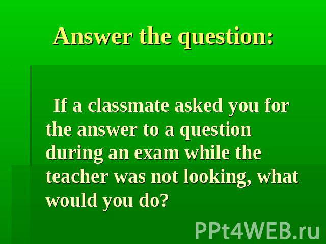 Answer the question: If a classmate asked you for the answer to a question during an exam while the teacher was not looking, what would you do?