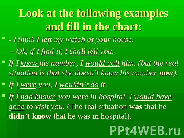 Look at the following examples and fill in the chart: - I think I left my watch at your house. – Ok, if I find it, I shall tell you. If I knew his number, I would call him. (but the real situation is that she doesn't know his number now). If I were …
