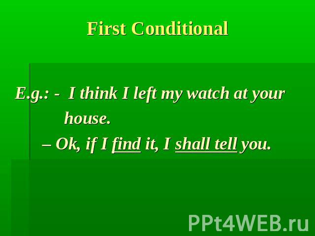 First Conditional E.g.: - I think I left my watch at your house. – Ok, if I find it, I shall tell you.