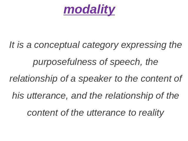 modality It is a conceptual category expressing the purposefulness of speech, the relationship of a speaker to the content of his utterance, and the relationship of the content of the utterance to reality