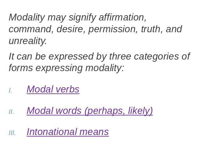 Modality may signify affirmation, command, desire, permission, truth, and unreality.It can be expressed by three categories of forms expressing modality:Modal verbsModal words (perhaps, likely)Intonational means