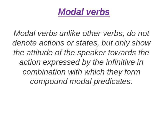 Modal verbs Modal verbs unlike other verbs, do not denote actions or states, but only show the attitude of the speaker towards the action expressed by the infinitive in combination with which they form compound modal predicates.