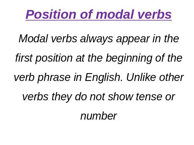 Position of modal verbsModal verbs always appear in the first position at the beginning of the verb phrase in English. Unlike other verbs they do not show tense or number