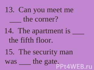 13. Can you meet me ___ the corner? 14. The apartment is ___ the fifth floor. 15