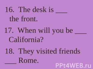 16. The desk is ___ the front. 17. When will you be ___ California? 18. They vis