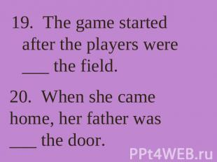 19. The game started after the players were ___ the field. 20. When she came hom