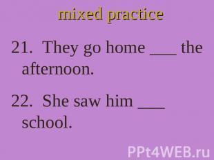 mixed practice 21. They go home ___ the afternoon. 22. She saw him ___ school.