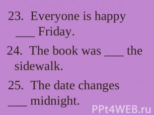 23. Everyone is happy ___ Friday. 24. The book was ___ the sidewalk. 25. The dat