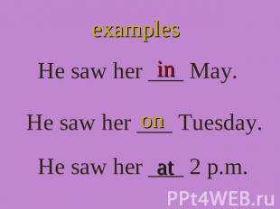 examples He saw her ___ May. He saw her ___ Tuesday. He saw her ___ 2 p.m.