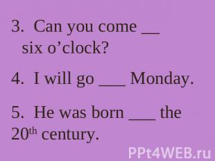3. Can you come __ six o'clock? 4. I will go ___ Monday. 5. He was born ___ the