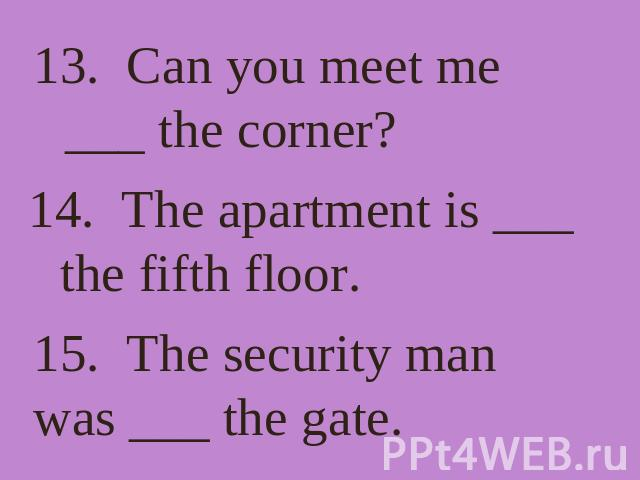 13. Can you meet me ___ the corner? 14. The apartment is ___ the fifth floor. 15. The security man was ___ the gate.