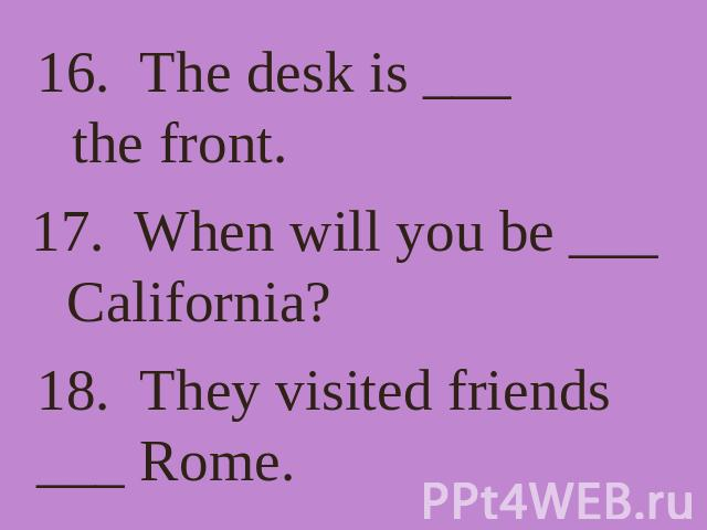 16. The desk is ___ the front. 17. When will you be ___ California? 18. They visited friends ___ Rome.