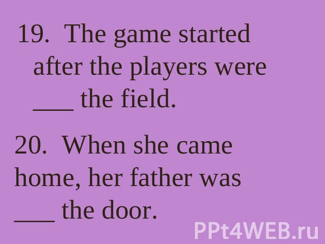 19. The game started after the players were ___ the field. 20. When she came home, her father was ___ the door.