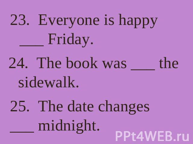 23. Everyone is happy ___ Friday. 24. The book was ___ the sidewalk. 25. The date changes ___ midnight.