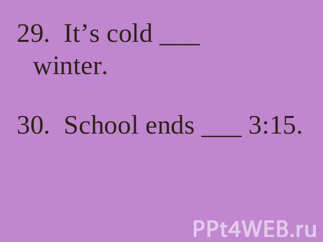 29. It's cold ___ winter. 30. School ends ___ 3:15.
