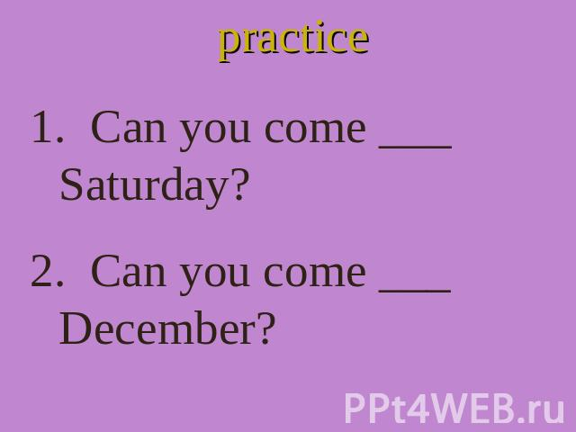 practice Can you come ___ Saturday? 2. Can you come ___ December?
