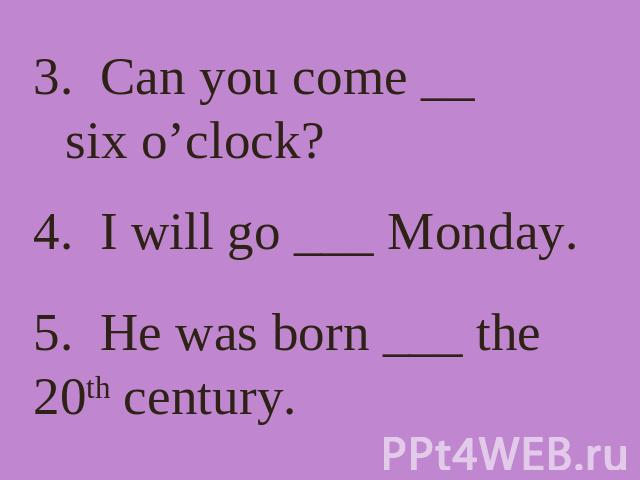 3. Can you come __ six o'clock? 4. I will go ___ Monday. 5. He was born ___ the 20th century.