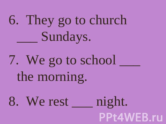 6. They go to church ___ Sundays. 7. We go to school ___ the morning. 8. We rest ___ night.