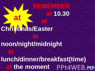 REMEMBER at 10.30 at Christmas/Easter at noon/night/midnight at lunch/dinner/bre