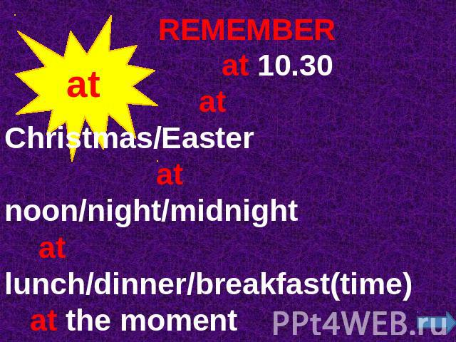 REMEMBER at 10.30 at Christmas/Easter at noon/night/midnight at lunch/dinner/breakfast(time) at the moment at the weekend(BrE) at times(sometimes)at once (immediately)